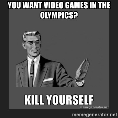 kill yourself guy - You want video games in the Olympics?