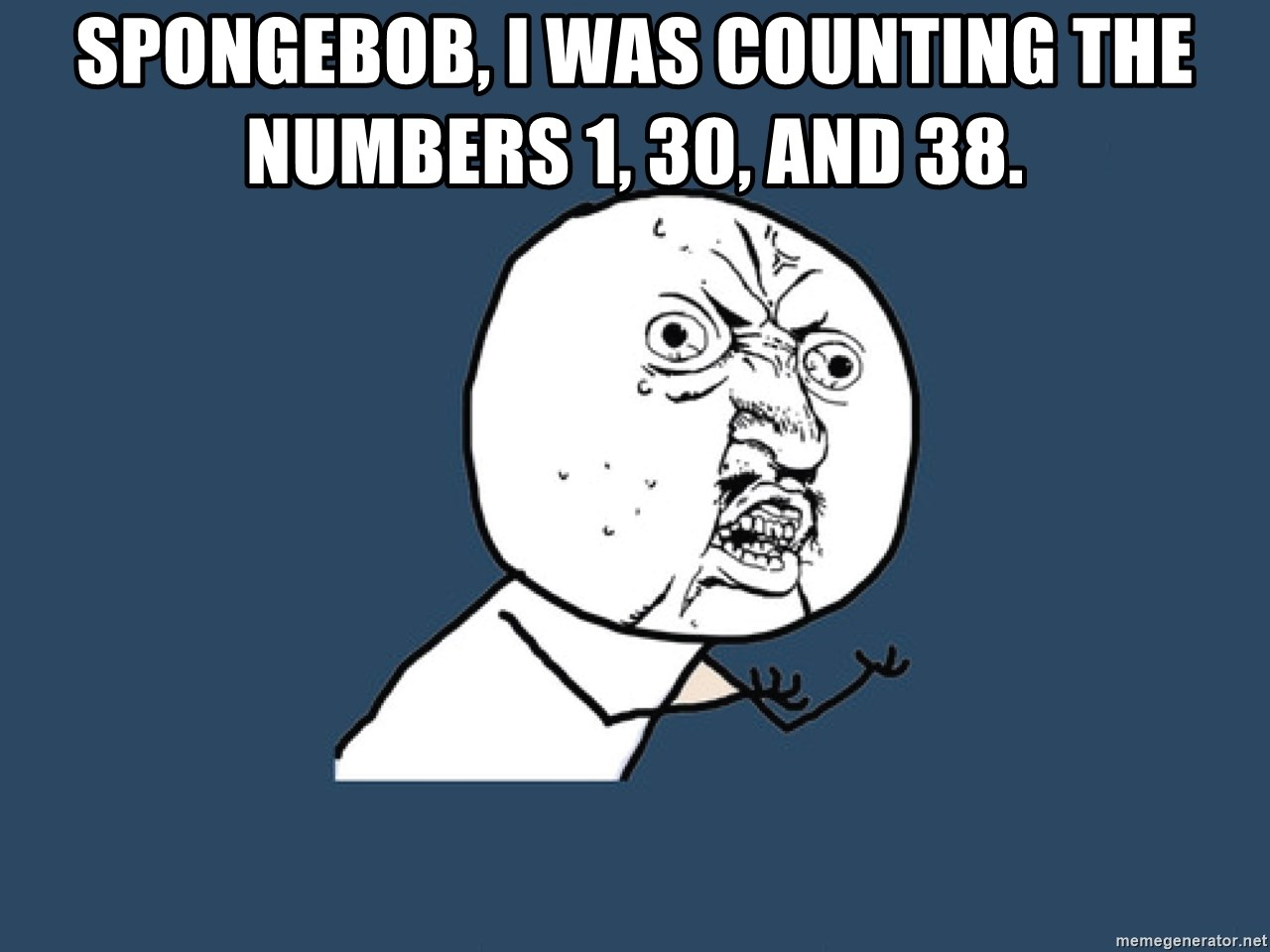 Y U No - Spongebob, i was counting the numbers 1, 30, and 38.