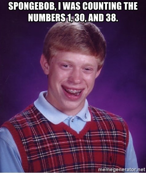 Bad Luck Brian - Spongebob, i was counting the numbers 1, 30, and 38.