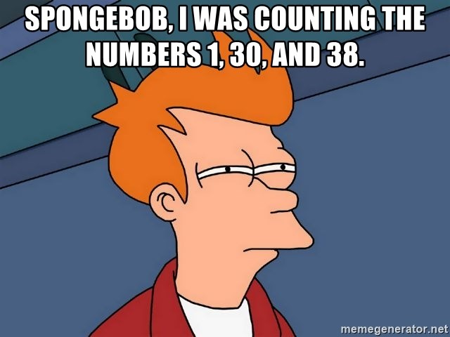 Futurama Fry - Spongebob, i was counting the numbers 1, 30, and 38.