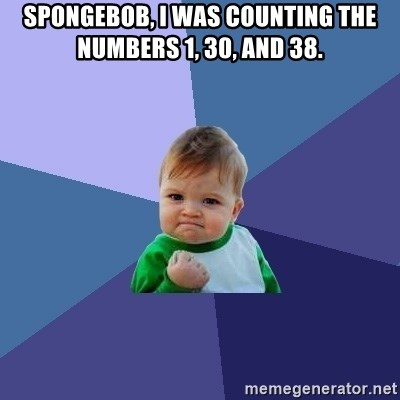 Success Kid - Spongebob, i was counting the numbers 1, 30, and 38.