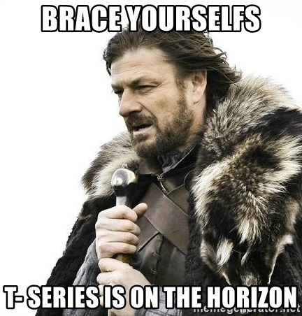Brace Yourself Winter is Coming. - Brace yourselfs T- Series is on the horizon