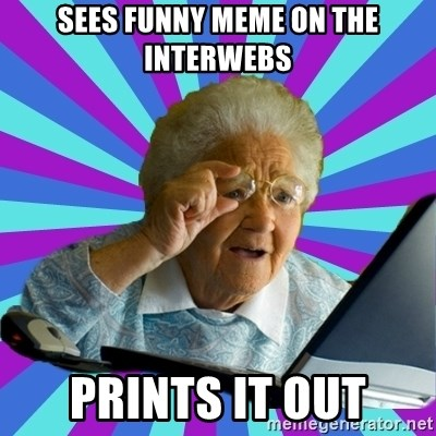 old lady - Sees funny meme on the interwebs Prints it out