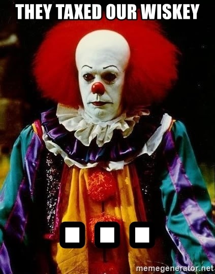 it clown stephen king - They tAXED OUR WISKey . . .