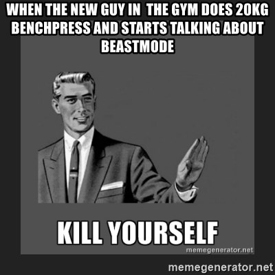 kill yourself guy - When the new guy in  the gym does 20kg benchpress and starts talking about Beastmode