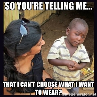 Skeptical third-world kid - So you're telling me... That i can't choose what I want to wear?