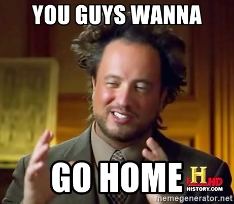 Ancient Aliens - you guys wanna  go home