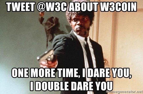 I double dare you - Tweet @w3c about W3Coin one more time, I dare you,           I double dare you