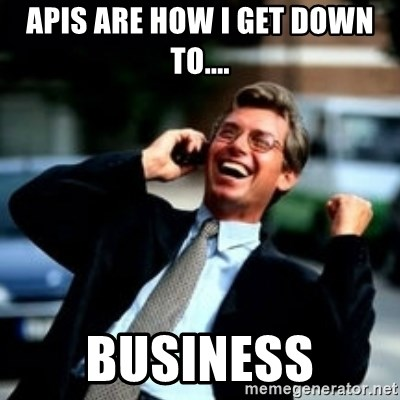 HaHa! Business! Guy! - APIs are how I get down to.... BUSINESS