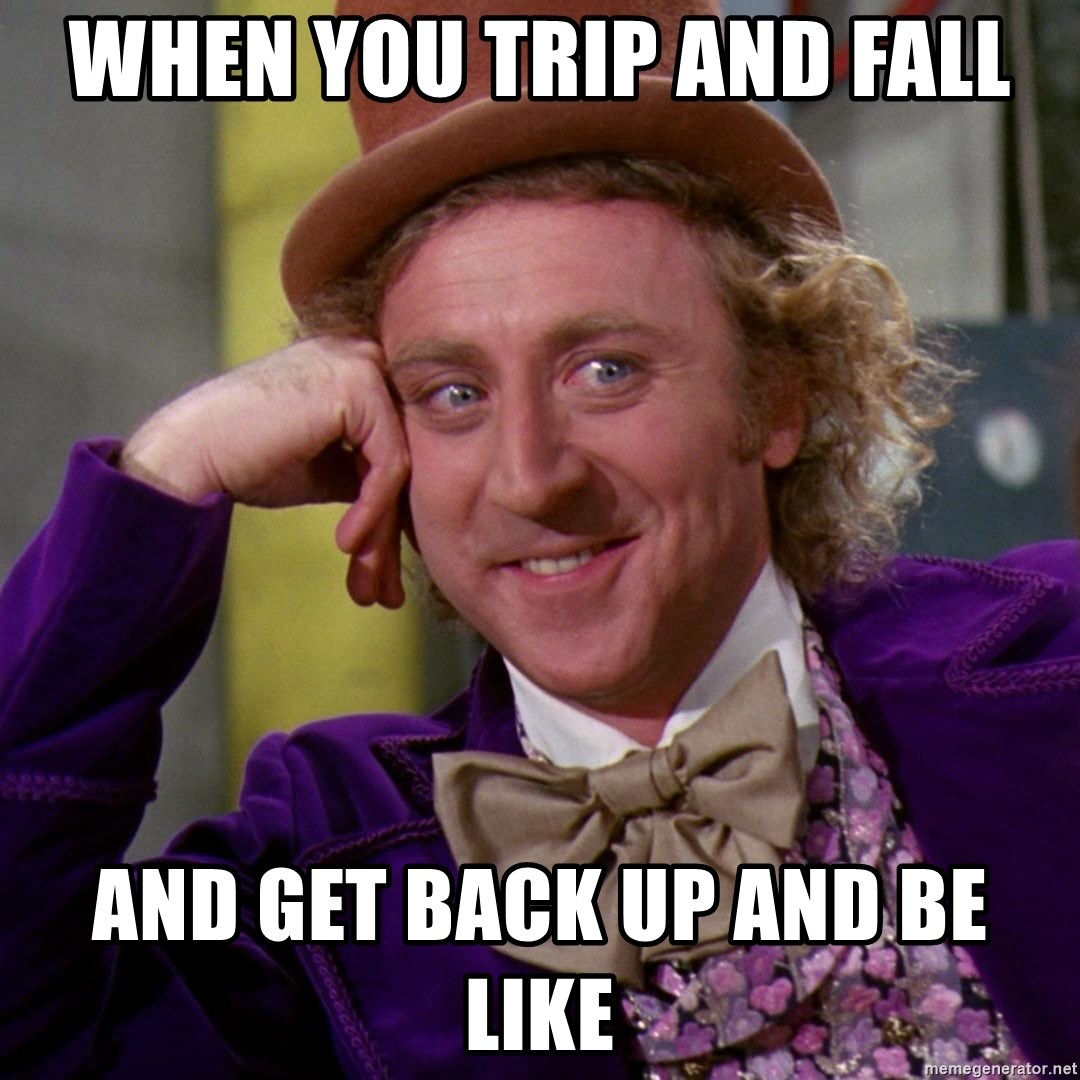 Willy Wonka - When you trip and fall And get back up and be like
