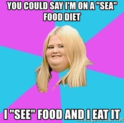 "Fat Girl - you could say i'm on a ""sea"" food diet i ""see"" food and i eat it"