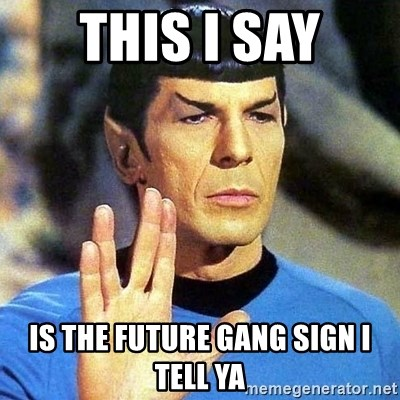 Spock - This I say Is the future gang sign I tell ya