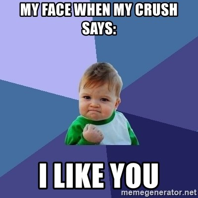 Success Kid - My Face When My Crush Says: I Like You