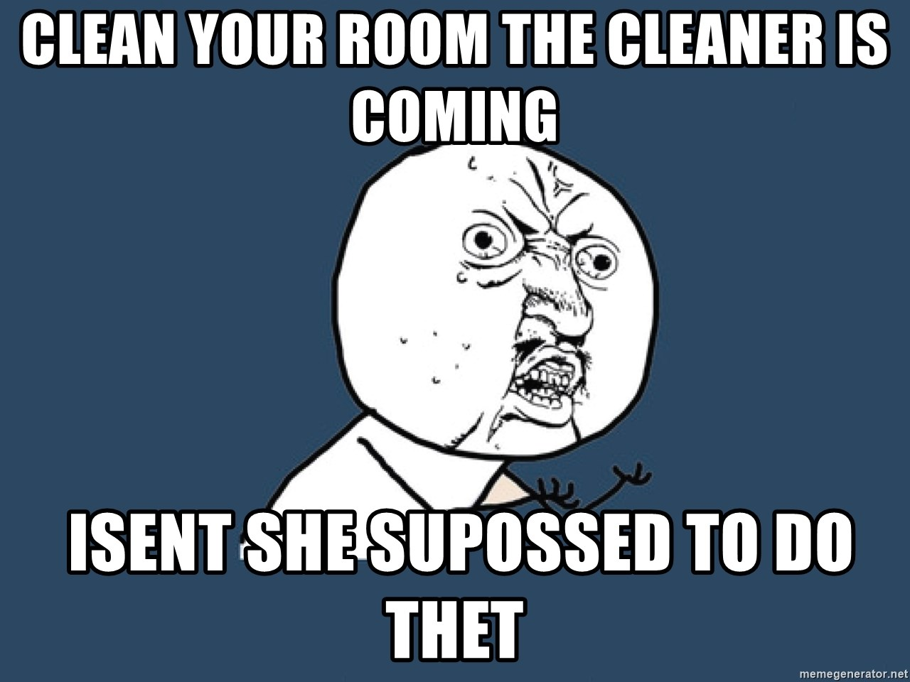 Y U No - clean your room the cleaner is coming  isent she supossed to do thet