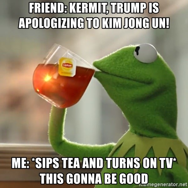 Kermit The Frog Drinking Tea - friend: Kermit, trump is apologizing to Kim jong un! me: *sips tea and turns on tv* this gonna be good