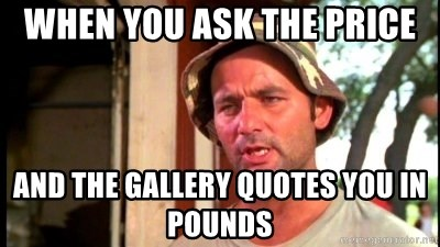 Bill Murray Caddyshack - When you ask the price And the gallery quotes you in Pounds