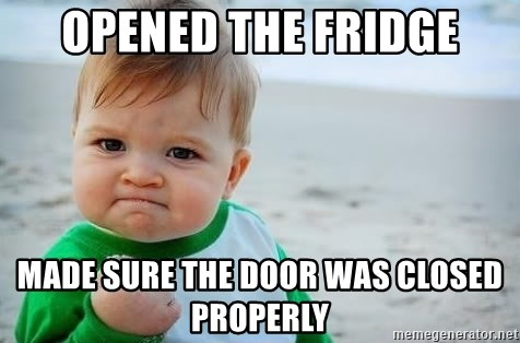 fist pump baby - Opened the fridge Made sure the door was closed properly