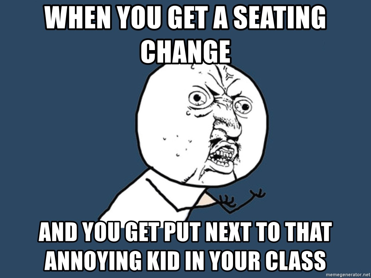 Y U No - when you get a seating change and you get put next to that annoying kid in your class