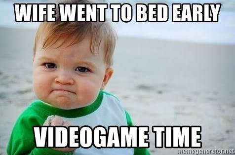 fist pump baby - Wife went to bed early Videogame time