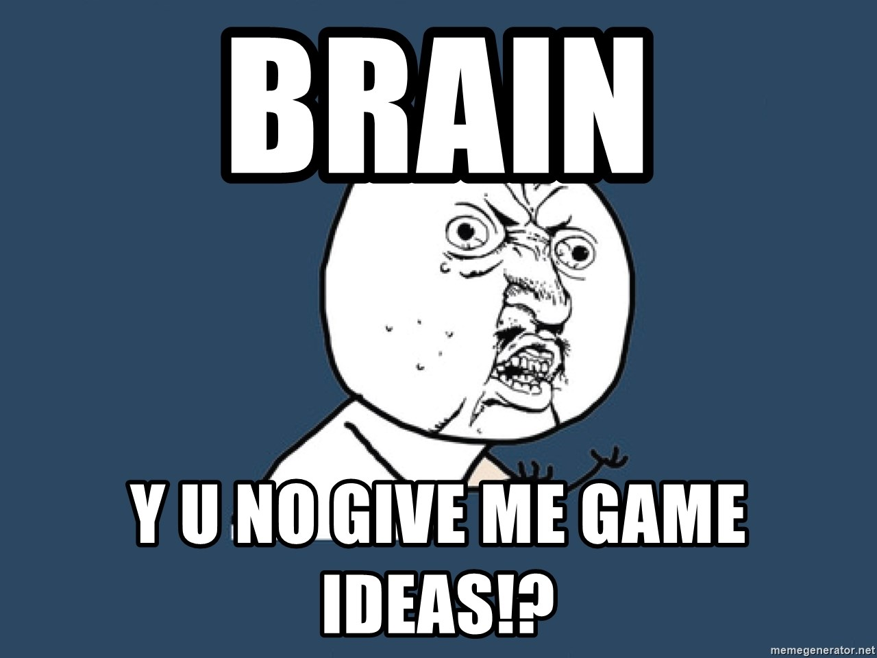 Y U No - BRAIN Y U NO GIVE ME GAME IDEAS!?