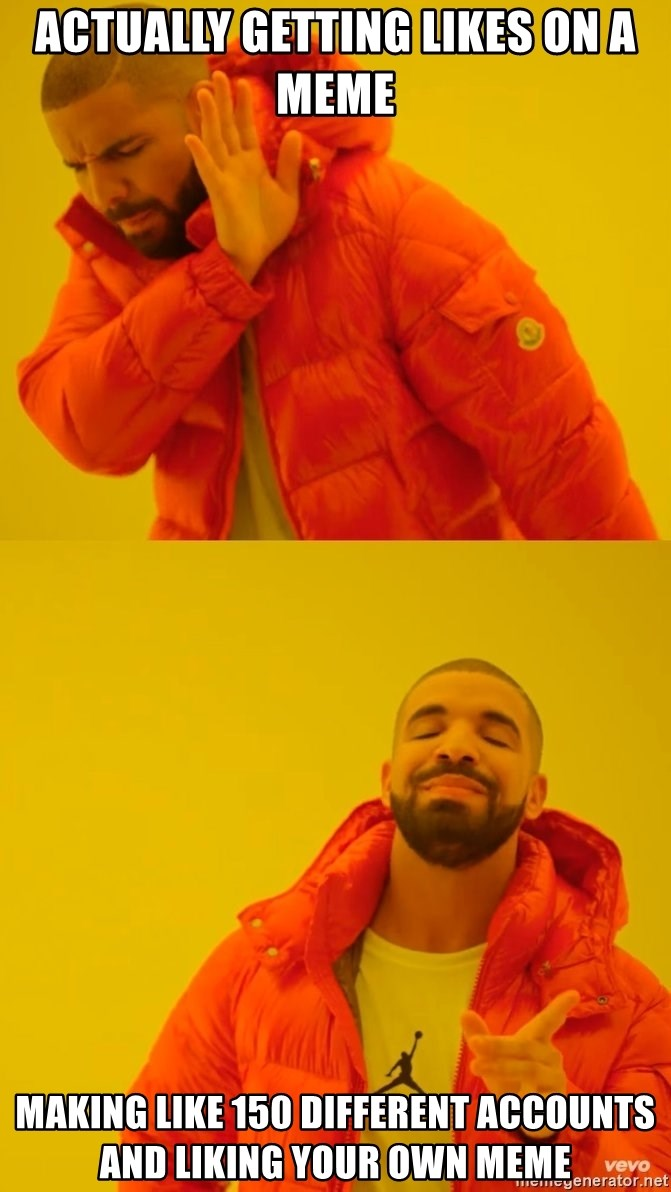 Drake No and Yes - Actually getting likes on a meme making like 150 different accounts and liking your own meme