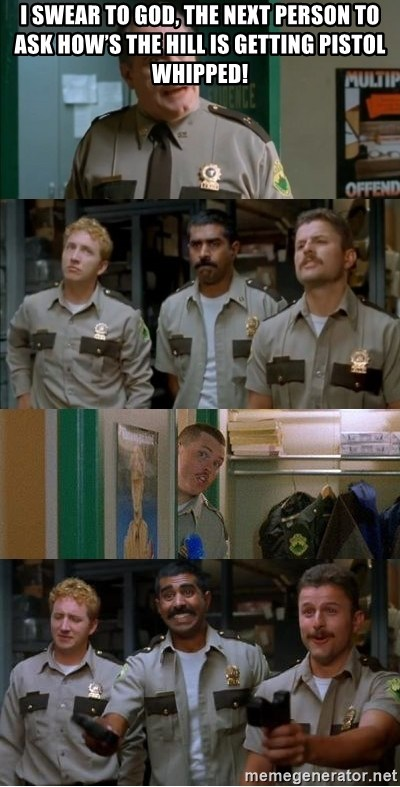 Super Troopers Shenanigans - I swear to god, the next person to ask how's the hill is getting pistol whipped!