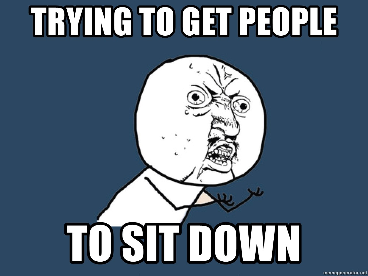 Y U No - trying to get people to sit down