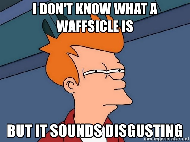 Futurama Fry - I don't know what a waffsicle is but it sounds disgusting