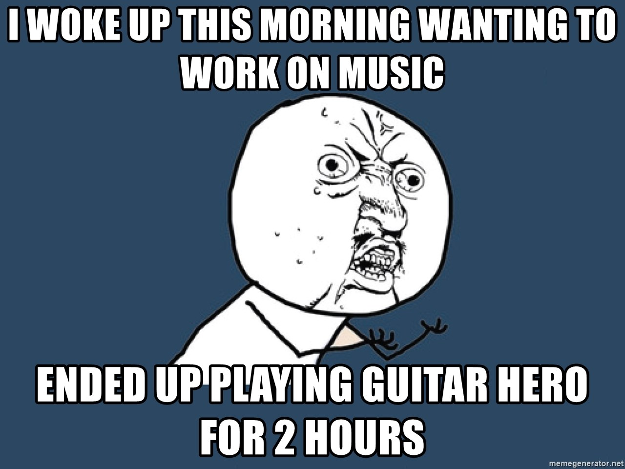 Y U No - I woke up this morning wanting to work on music Ended up playing Guitar Hero for 2 hours