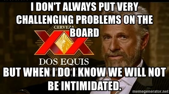 Dos Equis Man - I don't always put Very challenging problems on the board  But when I do I know we will not be intimidated.