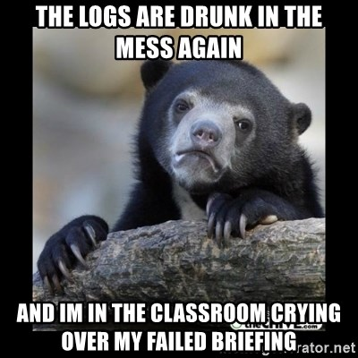 sad bear - the logs are drunk in the mess again and im in the classroom crying over my failed briefing
