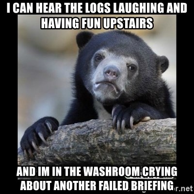 sad bear - i can hear the logs laughing and having fun upstairs and im in the washroom crying about another failed briefing