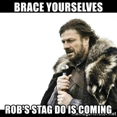 Winter is Coming - Brace yourselves  Rob's stag do is coming