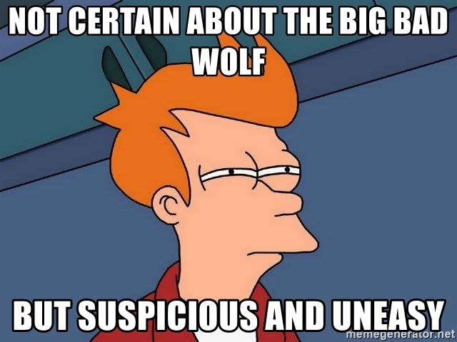 Futurama Fry - not certain about the big bad wolf but suspicious and uneasy