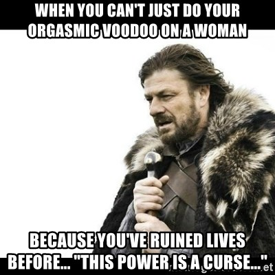 "Winter is Coming - When you can't just do your orgasmic voodoo on a woman  Because you've ruined lives before... ""This power is a curse..."""