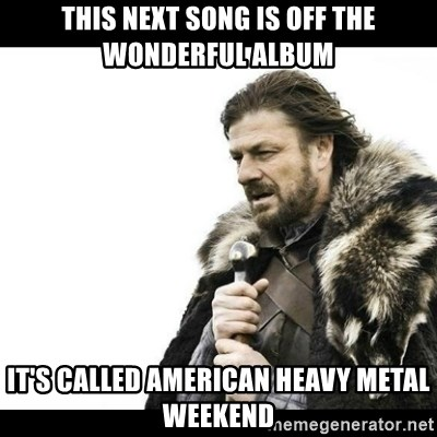 Winter is Coming - this next song is off the wonderful album it's called american heavy metal weekend