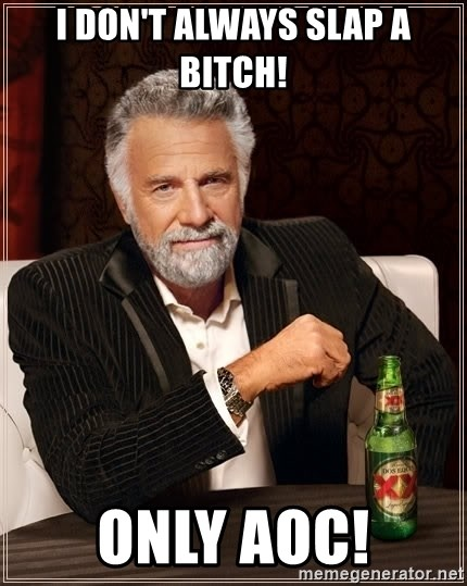 The Most Interesting Man In The World - I don't always slap a bitch! Only AOC!