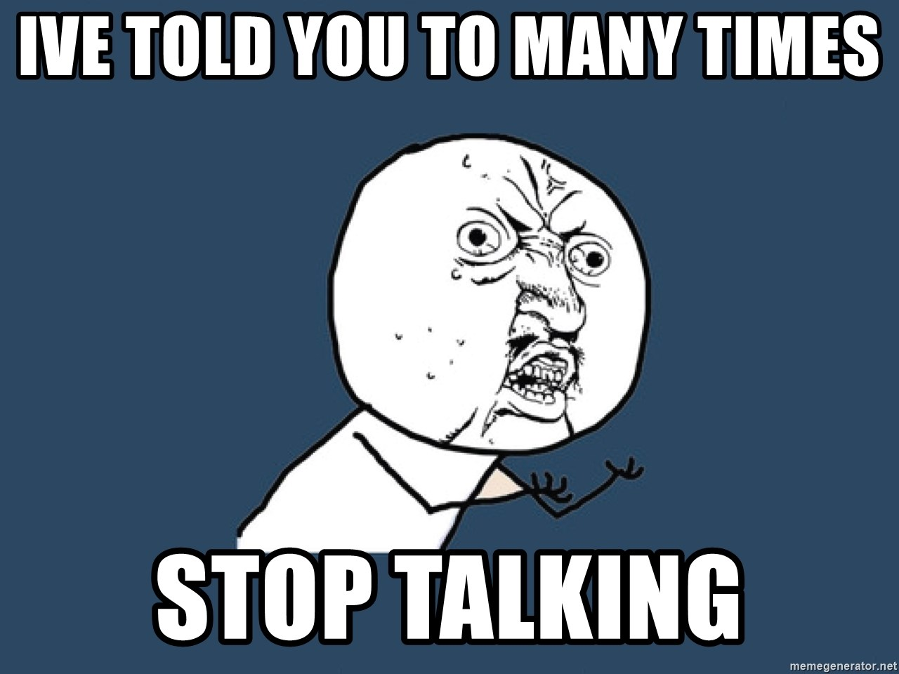 Y U No - Ive told you to many times STOP TALKING