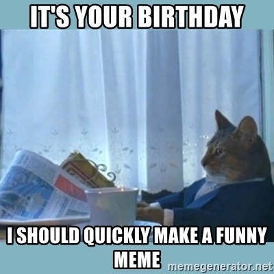 rich cat  - It's your birthday I should quickly make a funny meme