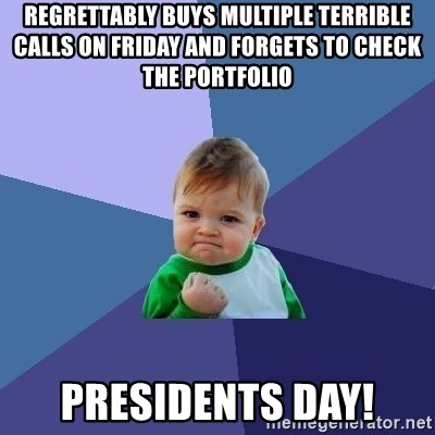 Success Kid - regrettably buys multiple terrible calls on Friday and forgets to check the portfolio  Presidents Day!