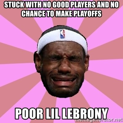 LeBron James - stuck with no good players and no chance to make playoffs poor lil lebrony