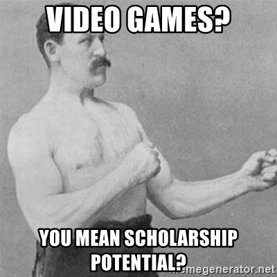 overly manlyman - video games? you mean scholarship potential?