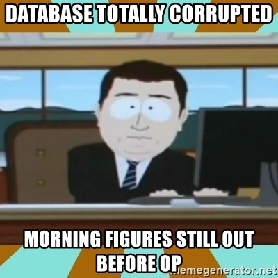 And it's gone - database totally corrupted morning figures still out before OP