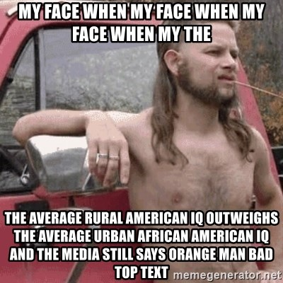 Almost Politically Correct Redneck - my face when my face when my face when my the the average rural american iq outweighs the average urban african american iq and the media still says orange man bad top text