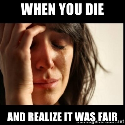 First World Problems - When you die And realize it was fair