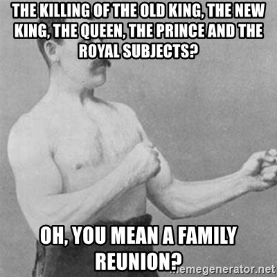 overly manlyman - the killing of the old king, the new king, the queen, the prince and the royal subjects? oh, you mean a family reunion?