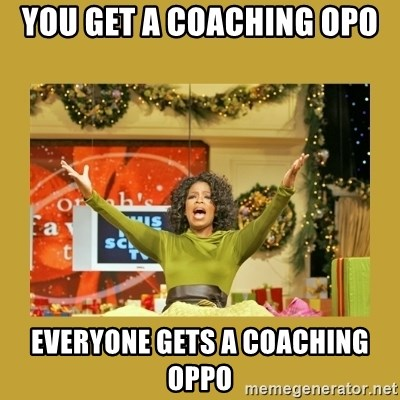 Oprah You get a - you get a coaching opo everyone gets a coaching oppo