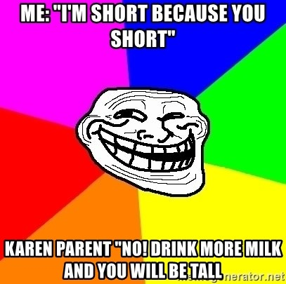 """Trollface - Me: """"I'm short because you short"""" Karen parent """"No! Drink more milk and you will be tall"""