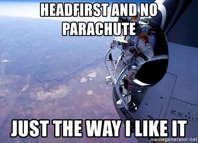 felix baumgartner - Headfirst and no parachute  Just the way i like it