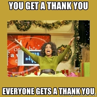 Oprah You get a - YOU GET A THANK YOU EVERYONE GETS A THANK YOU